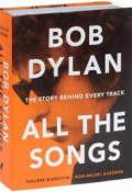Bob Dylan: All the Songs: The Story Behind Every Track (Боб Дилан, 2016)