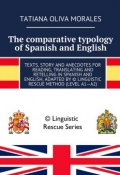 The comparative typology of Spanish and English. Texts, story and anecdotes for reading, translating and retelling in Spanish and English, adapted by © Linguistic Rescue method (level A1—A2) (Tatiana Oliva Morales)