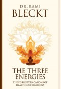 The Three Energies. The Forgotten Canons of Health and Harmony (Rami Bleckt, 2016)