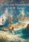The Life and Masterworks of J.M.W. Turner (Eric Shanes)