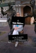 $ 300 Million. As for 3 months to become the owner of 300000000 $ (Alexander Nevzorov)