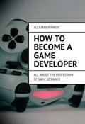 How to become a game developer. All about the profession of game designer (Alexander Mirov)