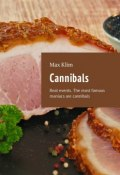 Cannibals. Real events. The most famous maniacs are cannibals (Max Klim)