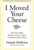I Moved Your Cheese. For Those Who Refuse to Live as Mice in Someone Else's Maze (Deepak Malhotra, Дипак Малхотра)