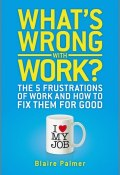Whats Wrong with Work?. The 5 Frustrations of Work and How to Fix them for Good ()