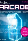 Project Arcade. Build Your Own Arcade Machine (Henry St John)
