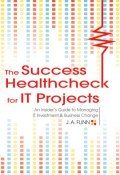 The Success Healthcheck for IT Projects. An Insiders Guide to Managing IT Investment and Business Change (A. J. )