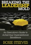 Breaking the Leadership Mold. An Executives Guide to Achieving Organizational Excellence ()