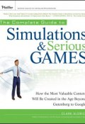 The Complete Guide to Simulations and Serious Games. How the Most Valuable Content Will be Created in the Age Beyond Gutenberg to Google ()