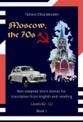 Moscow, the 70s. Non-adapted short stories for translation from English and retelling. Levels B2—C2. Book 1 (Tatiana Oliva Morales)
